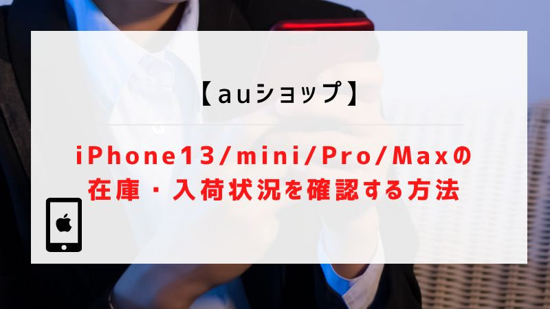 【auショップ】iPhone13/mini/Pro/Maxの在庫・入荷状況を確認する方法