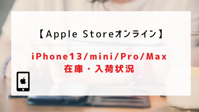 【Apple Storeオンライン】iPhone13/mini/Pro/Maxの在庫・入荷状況