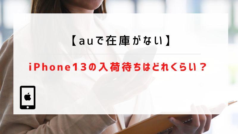 【auで在庫がない】iPhone13の入荷待ちはどれくらい?