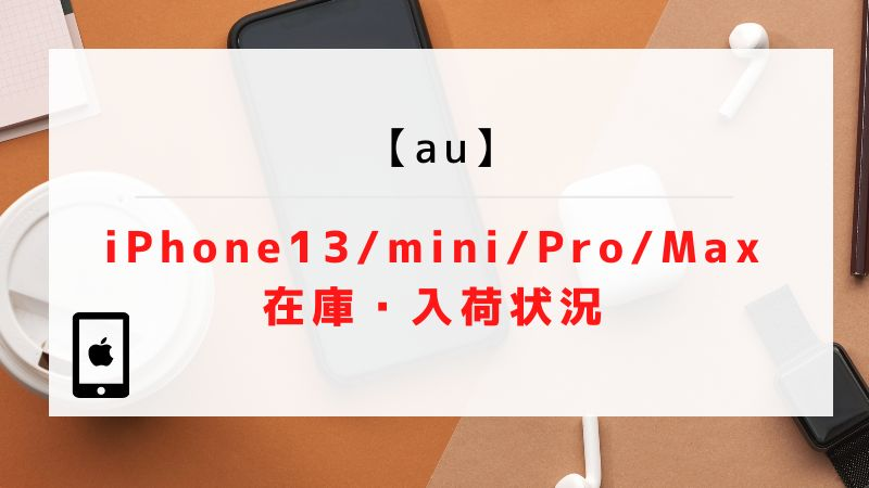 【au】iPhone13/mini/Pro/Maxの在庫・入荷状況