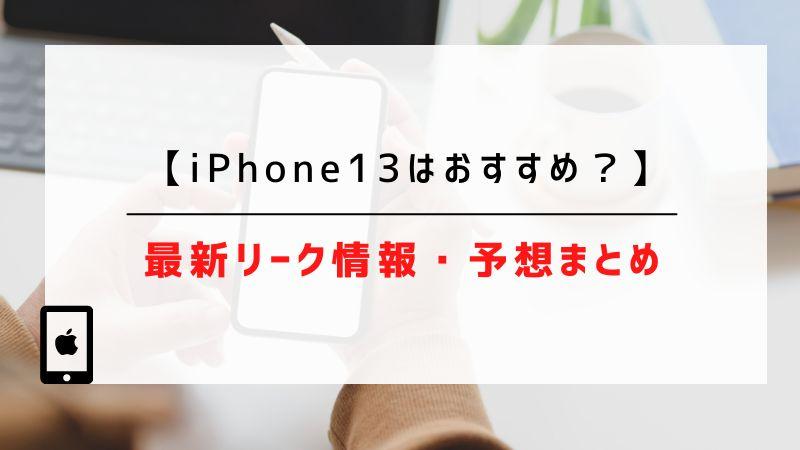 iPhone13はおすすめ?最新リーク情報・予想まとめ
