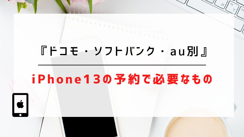 iPhone13の予約で必要なもの【ドコモ・ソフトバンク・au別】