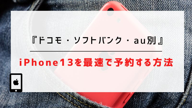 【ドコモ・ソフトバンク・au別】iPhone13を最速で予約する方法