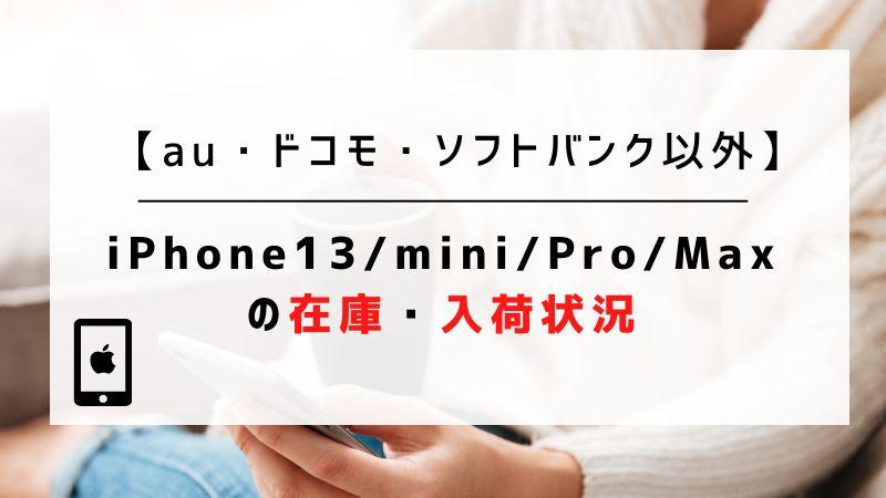 【au・ドコモ・ソフトバンク以外】iPhone13/mini/Pro/Maxの在庫・入荷状況