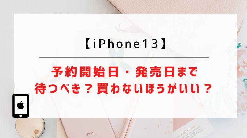 iPhone13の予約開始日・発売日まで待つべき?買わないほうがいい?