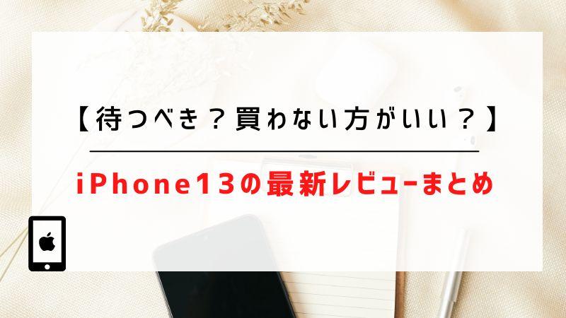 iPhone13の最新レビューまとめ【待つべき?買わない方がいい?】